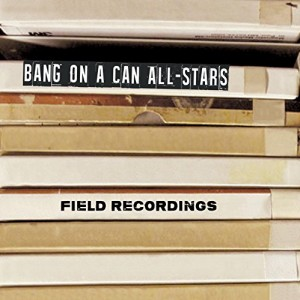 Field Recordings - Bang On A Can All-Stars
