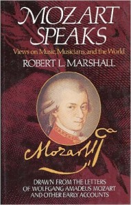 Mozart speaks : views on music, musicians, and the world : drawn from the letters of Wolfgang Amadeus Mozart and other early accounts  / selected and with commentary by Robert L. Marshall.